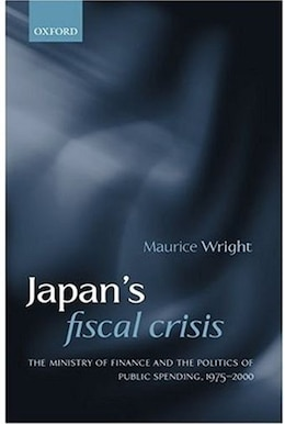 Book Japans Fiscal Crisis: The Ministry of Finance and the Politics of Public Spending, 1975-2000 by Maurice Wright
