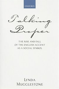 Book Talking Proper: The Rise Of Accent As Social Symbol by Lynda Mugglestone