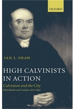 Book High Calvinists in Action: Calvinism and the City - Manchester and London, c. 1810-1860 by Ian J. Shaw