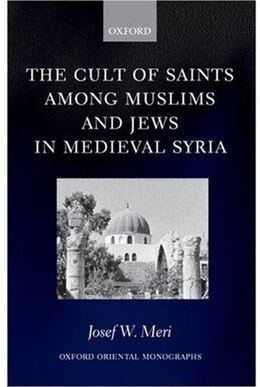 Book The Cult of Saints among Muslims and Jews in Medieval Syria by Josef W. Meri
