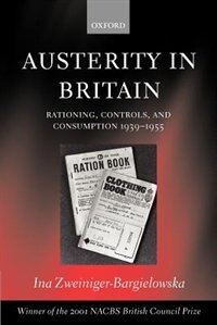 Book Austerity in Britain: Rationing, Controls, and Consumption, 1939-1955 by Ina Zweiniger-Bargielowska