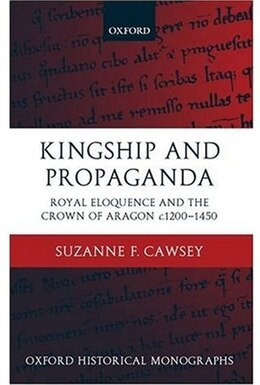 Book Kingship And Propaganda: Royal Eloquence And The Crown Of Aragon C.1200-1450 by Suzanne F. Cawsey