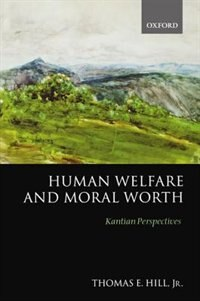 Book Human Welfare and Moral Worth: Kantian Perspectives by Thomas E. Hill, Jr.