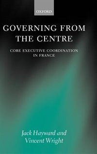 Book Governing from the Centre: Core Executive Coordination in France by Jack Hayward