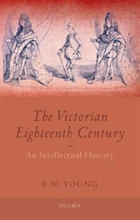 Book The Victorian Eighteenth Century: An Intellectual History by B.W. Young