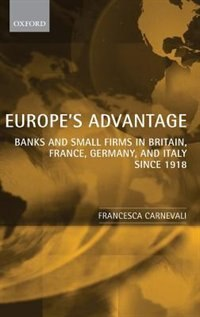 Book Europes Advantage: Banks and Small Firms in Britain, France, Germany, and Italy since 1918 by Francesca Carnevali