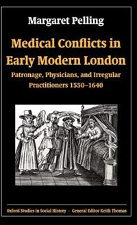 Book Medical Conflicts in Early Modern London: Patronage, Physicians, and Irregular Practitioners 1550… by Margaret Pelling