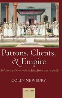 Book Patrons, Clients, and Empire: Chieftaincy and Over-rule in Asia, Africa, and the Pacific by Colin Newbury