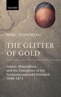 Book The Glitter of Gold: France, Bimetallism, and the Emergence of the International Gold Standard… by Marc Flandreau