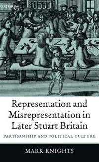 Book Representation and Misrepresentation in Later Stuart Britain: Partisanship and Political Culture by Mark Knights