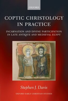 Book Coptic Christology in Practice: Incarnation and Divine Participation in Late Antique and Medieval… by Stephen J. Davis