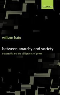 Book Between Anarchy and Society: Trusteeship and the Obligations of Power by William Bain