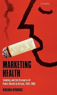 Book Marketing Health: Smoking and the Discourse of Public Health in Britain, 1945-2000 by Virginia Berridge