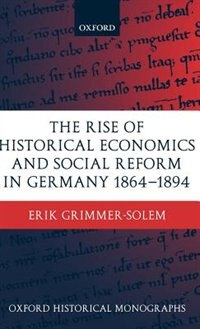 Book The Rise Of Historical Economics And Social Reform In Germany 1864-1894 by Erik Grimmer-Solem