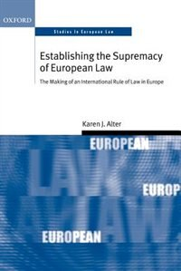 Establishing the Supremacy of European Law: The Making of an International Rule of Law in Europe