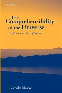Book The Comprehensibility of the Universe: A New Conception of Science by Nicholas Maxwell