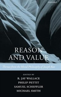 Book Reason and Value: Themes from the Moral Philosophy of Joseph Raz by R. Jay Wallace