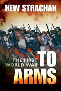 The First World War: Volume I: To Arms