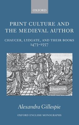 Book Print Culture And The Medieval Author: Chaucer, Lydgate, and Their Books 1473-1557 by Alexandra Gillespie