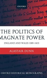 Book The Politics of Magnate Power: England and Wales 1389-1413 by Alastair Dunn