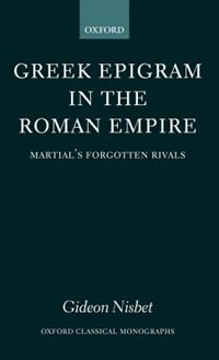 Book Greek Epigram in the Roman Empire: Martials Forgotten Rivals by Gideon Nisbet