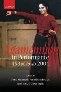 Agamemnon in Performance 458 BC to AD 2004 by Fiona Macintosh