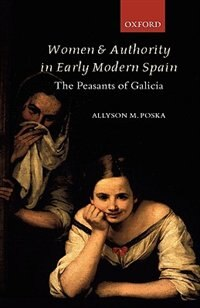 Book Women And Authority In Early Modern Spain: The Peasants Of Galicia by Poska, Allyson M.