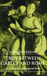Book Troy Between Greece and Rome: Local Tradition and Imperial Power by Andrew Erskine