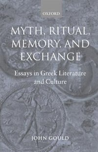 Book Myth, Ritual, Memory, and Exchange: Essays in Greek Literature and Culture by John Gould