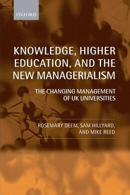 Book Knowledge, Higher Education, and the New Managerialism: The Changing Management of UK Universities by Rosemary Deem