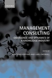 Book Management Consulting: Emergence and Dynamics of a Knowledge Industry by Matthias Kipping