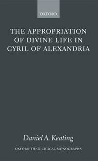 Book The Appropriation Of Divine Life In Cyril Of Alexandria by Daniel A. Keating
