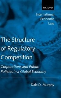 Book The Structure of Regulatory Competition: Corporations and Public Policies in a Global Economy by Dale D. Murphy