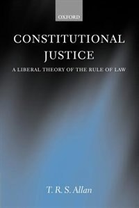 Book Constitutional Justice: A Liberal Theory of the Rule of Law by T. R. S. Allan