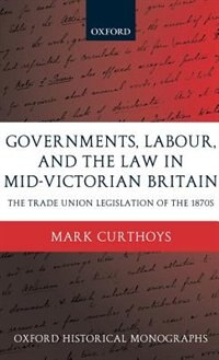 Book Governments, Labour, and the Law in Mid-Victorian Britain: The Trade Union Legislation of the 1870s by Mark Curthoys