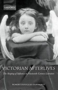 Book Victorian Afterlives: The Shaping of Influence in Nineteenth-Century Literature by Robert Douglas-Fairhurst