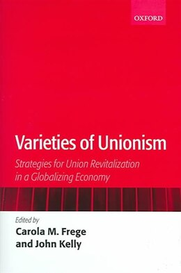 Book Varieties of Unionism: Strategies for Union Revitalization in a Globalizing Economy by Carola Frege