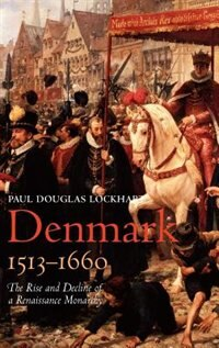 Book Denmark, 1513-1660: The Rise And Decline Of A Renaissance Monarchy by Paul Douglas Lockhart