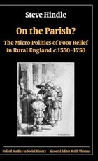 On the Parish?: The Micro-Politics of Poor Relief in Rural England c.1550-1750