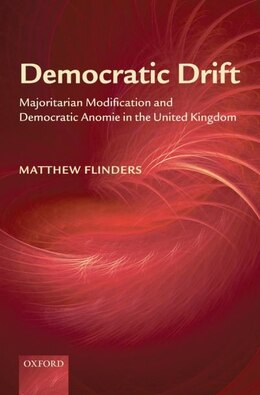 Book Democratic Drift: Majoritarian Modification and Democratic Anomie in the United Kingdom by Matthew Flinders