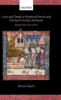 Book Love and Death in Medieval French and Occitan Courtly Literature: Martyrs To Love by Simon Gaunt
