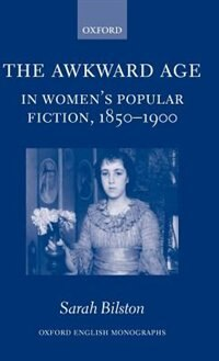 Book The Awkward Age in Womens Popular Fiction, 1850-1900: Girls and the Transition to Womanhood by SARAH BILSTON