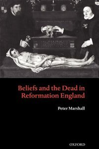 Book Beliefs and the Dead in Reformation England by Peter Marshall