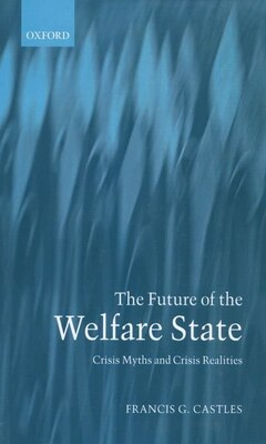 Book The Future of the Welfare State: Crisis Myths and Crisis Realities by Francis G. Castles