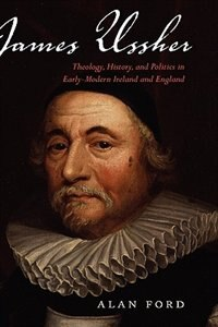 Book James Ussher: Theology, History, and Politics in Early-Modern Ireland and England by Alan Ford