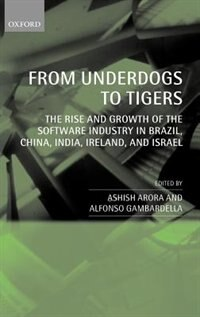 Book From Underdogs to Tigers: The Rise and Growth of the Software Industry in Brazil, China, India… by Ashish Arora