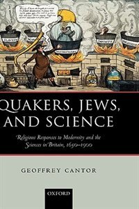 Book Quakers, Jews, And Science: Religious Responses to Modernity and the Sciences in Britain, 1650-1900 by Geoffrey Cantor