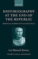 Book Historiography at the End of the Republic: Provincial Perspectives on Roman Rule by Liv Mariah Yarrow