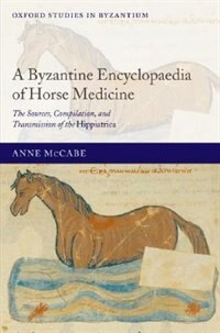 Book A Byzantine Encyclopaedia of Horse Medicine: The Sources, Compilation, and Transmission of the… by Anne McCabe