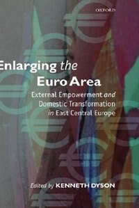 Book Enlarging the Euro Area: External Empowerment and Domestic Transformation in East Central Europe by Kenneth Dyson